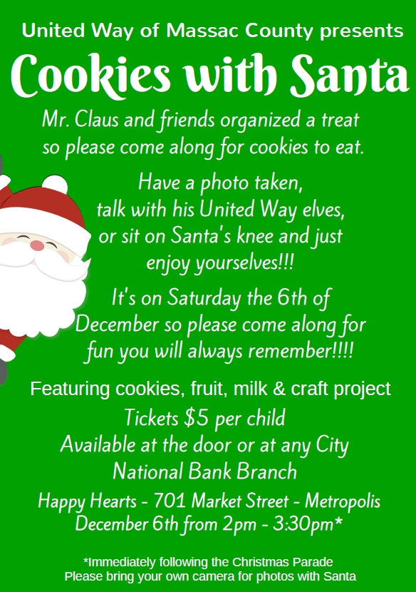 Saturday, Dec. 6 - Cookies with Santa - 2:30 p.m. - 3:30 p.m. - Happy Hearts Senior Center, 701 Market St., Metropolis - Mr. Claus and friends invite kids to come and enjoy treats, have a photo taken, talk with his elves, or sit on Santa's knee. Featuring cookies, fruit, milk, and craft project. Tickets are $5 per child and are available at the door or at any City National Bank branch. Event immediately follows the Christmas parade. Please bring your own camera for photos with Santa.  Sponsored by United Way of Massac County.